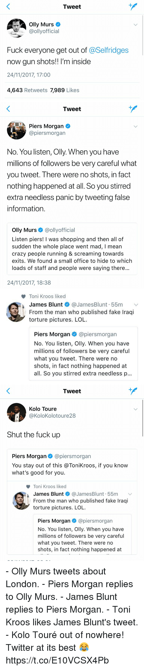 Blunts, Crazy, and Fake: Tweet  Olly Murs  @ollyofficial  Fuck everyone get out of @Selfridges  now gun shots!! I'm inside  24/11/2017, 17:00  4,643 Retweets 7,989 Likes   Tweet  Piers Morgan  @piersmorgan  No. You listen, Olly. When you have  millions of followers be very careful what  you tweet. There were no shots, in fact  nothing happened at all. So you stirred  extra needless panic by tweeting false  information  Olly Murs @ollyofficial  Listen piers! I was shopping and then all of  sudden the whole place went mad, I mean  crazy people running & screaming towards  exits. We found a small office to hide to which  loads of staff and people were saying there  24/11/2017, 18:38   Toni Kroos liked  James Blunt * @JamesBlunt. 55m  From the man who published fake Iraqi  torture pictures. LOL  ﹀  I  Piers Morgan @piersmorgan  No. You listen, Olly. When you have  millions of followers be very careful  what you tweet. There were no  shots, in fact nothing happened at  all. So you stirred extra needless p   Tweet  Kolo Toure  @KoloKolotoure28  Shut the fuck up  Piers Morgan@piersmorgan  You stay out of this @ToniKroos, if you know  what's good for you.  Toni Kroos liked  James Blunt * @JamesBlunt. 55m 、  From the man who published fake Iraqi  torture pictures. LOL  Piers Morgan@piersmorgan  No. You listen, Olly. When you have  millions of followers be very careful  what you tweet. There were no  shots, in fact nothing happened at - Olly Murs tweets about London. - Piers Morgan replies to Olly Murs. - James Blunt replies to Piers Morgan. - Toni Kroos likes James Blunt's tweet. - Kolo Touré out of nowhere!  Twitter at its best 😂 https://t.co/E10VCSX4Pb