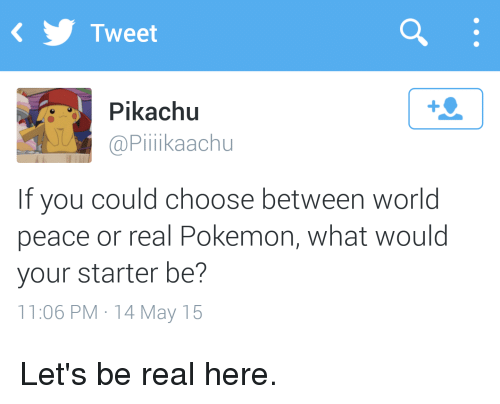 Pikachu, Pokemon, and World: Tweet  Pikachu  Piliikaachu  If you could choose between world  peace or real Pokemon, What would  your starter be?  11:06 PM 14 May 15 Let's be real here.