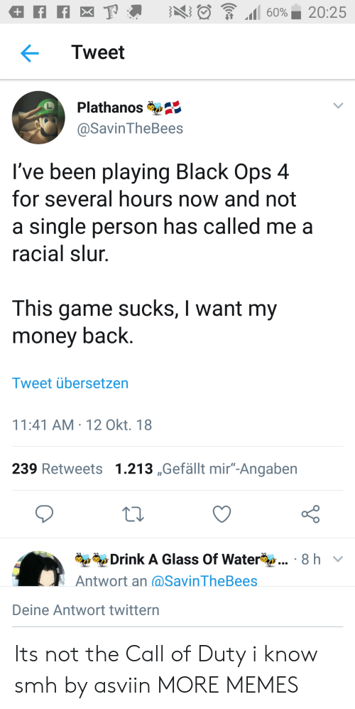 """Dank, Memes, and Money: Tweet  Plathanos  @SavinTheBees  I've been playing Black Ops 4  for several hours now and not  a single person has called me a  racial slur  This game sucks, I want my  money back.  Tweet übersetzen  11:41 AM-12 Okt. 18  239 Retweets 1.213 ,Gefällt mir""""-Angaben  Drink A Glass Of Water  Antwort an (@SavinTheBees  8 hv  Deine Antwort twittern Its not the Call of Duty i know smh by asviin MORE MEMES"""