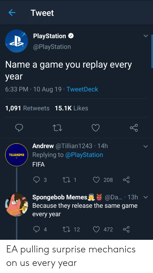 Fifa, Memes, and PlayStation: Tweet  PlayStation  @PlayStation  Name a game you replay every  year  6:33 PM 10 Aug 19 TweetDeck  1,091 Retweets 15.1K Likes  Andrew @Tillian1243 14h  Replying to @PlayStation  TLLIAN243  FIFA  t1  208  3  Spongebob Memes  Because they release the same game  @Da... 13h v  every year  L 12  472 EA pulling surprise mechanics on us every year
