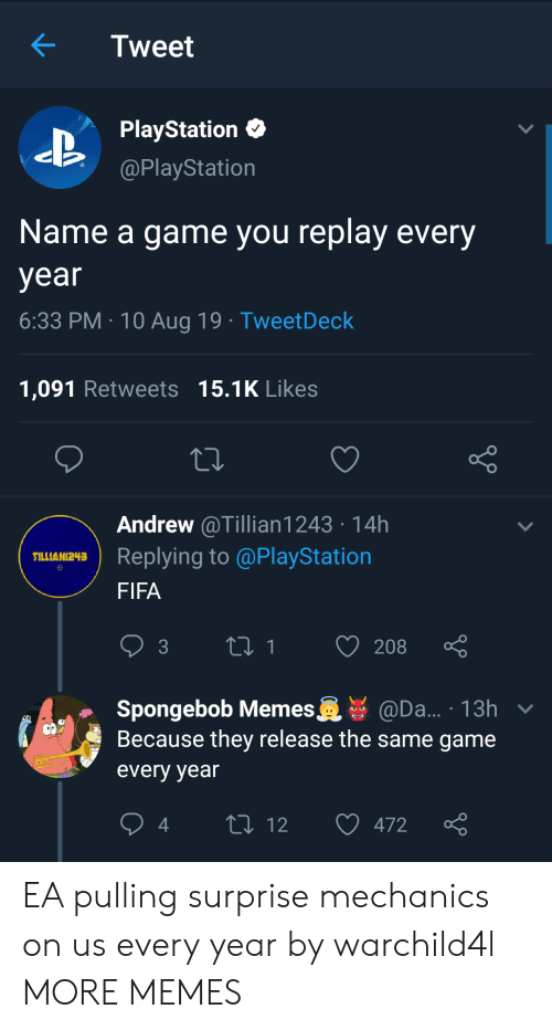 Dank, Fifa, and Memes: Tweet  PlayStation  @PlayStation  Name a game you replay every  year  6:33 PM 10 Aug 19 TweetDeck  1,091 Retweets 15.1K Likes  Andrew @Tillian1243 14h  Replying to @PlayStation  TLLIAN243  FIFA  t1  208  3  Spongebob Memes  Because they release the same game  @Da... 13h v  every year  L 12  472 EA pulling surprise mechanics on us every year by warchild4l MORE MEMES