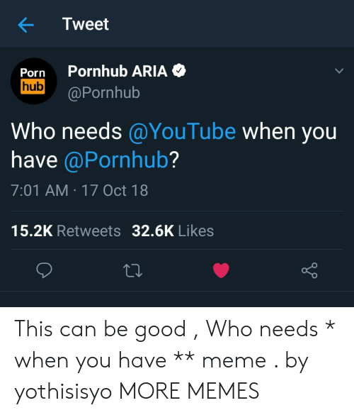 Pornhub Aria: Tweet  Porn Pornhub ARIA  hub Pornhub  Who needs@YouTube when you  have @Pornhub?  7:01 AM 17 Oct 18  15.2K Retweets 32.6K Likes  o D This can be good , Who needs * when you have ** meme . by yothisisyo MORE MEMES