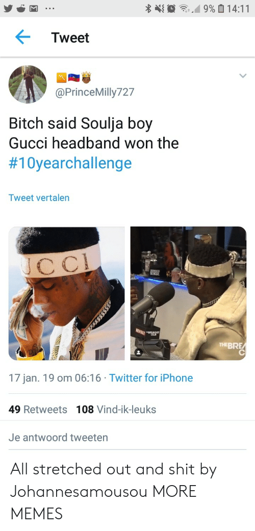 Bitch, Dank, and Gucci: Tweet  @PrinceMilly727  Bitch said Soulja boy  Gucci headband won the  #10yearchallenge  Tweet vertalen  cC  THEBRE  17 jan. 19 om 06:16 Twitter for iPhone  49 Retweets 108 Vind-ik-leuks  Je antwoord tweeten All stretched out and shit by Johannesamousou MORE MEMES