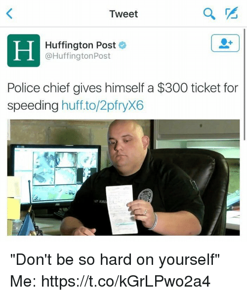 "Police, Huffington, and Huffington Post: Tweet  PS  Hin  Huffington Post  @HuffingtonPost  Police chief gives himself a $300 ticket for  speeding huffto/2pfryX6  2 ""Don't be so hard on yourself"" Me: https://t.co/kGrLPwo2a4"