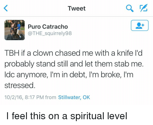 Blackpeopletwitter, Tbh, and Clowns: Tweet  Puro Catracho  @THE squirrely 98  TBH if a clown chased me with a knife l'd  probably stand still and let them stab me.  Idc anymore, l'm in debt, l'm broke, l'm  stressed  10/2/16, 8:17 PM from Stillwater, OK I feel this on a spiritual level