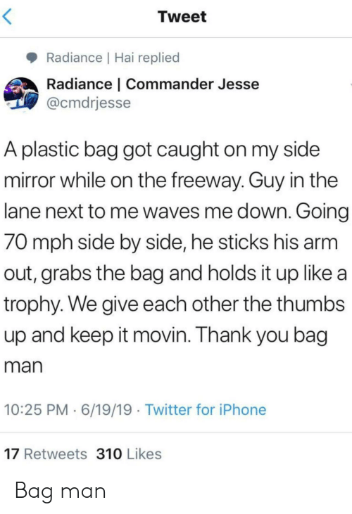 Iphone, Twitter, and Waves: Tweet  Radiance | Hai replied  Radiance | Commander Jesse  @cmdrjesse  A plastic bag got caught on my side  mirror while on the freeway. Guy in the  lane next to me waves me down. Going  70 mph side by side, he sticks his arm  out, grabs the bag and holds it up like a  trophy. We give each other the thumbs  up and keep it movin. Thank you bag  man  10:25 PM 6/19/19 Twitter for iPhone  17 Retweets 310 Likes Bag man