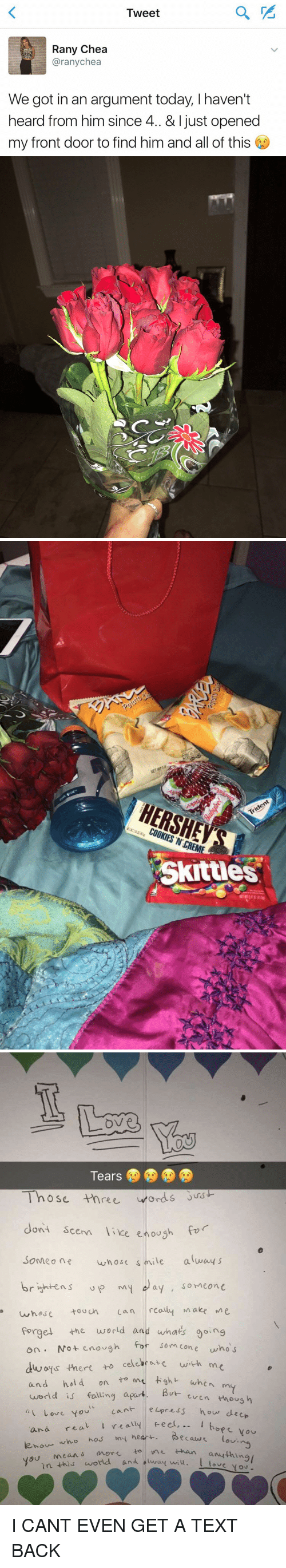 Cookiness: Tweet  Rany Chea  arany chea  We got in an argument today, haven't  heard from him since 4. & just opened  my front door to find him and all of this   C   HERSHEY  COOKIES N CREME  Skittles   ove  Those three words  dont sce  like enough fo  Someone who sc  s mile alway s  brightens up my day someone  whose tou un can really make Me  Forget the world and whats ooing  fo  som cone who  on. Not enough  dways there to cele with m  and hold on  to mu ght when  m  world is falling apart  But  even  thous h  cant press how deep  Love you  and real l really feel...  who has my heart.  Secaus tou nen  how  you  mean s a to vnt than  l in this  world and alway wiu. anything/  You I CANT EVEN GET A TEXT BACK