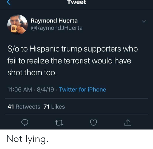 terrorist: Tweet  Raymond Huerta  @RaymondJHuerta  S/o to Hispanic trump supporters who  fail to realize the terrorist would have  shot them toO.  11:06 AM 8/4/19 Twitter for iPhone  41 Retweets 71 Likes Not lying.