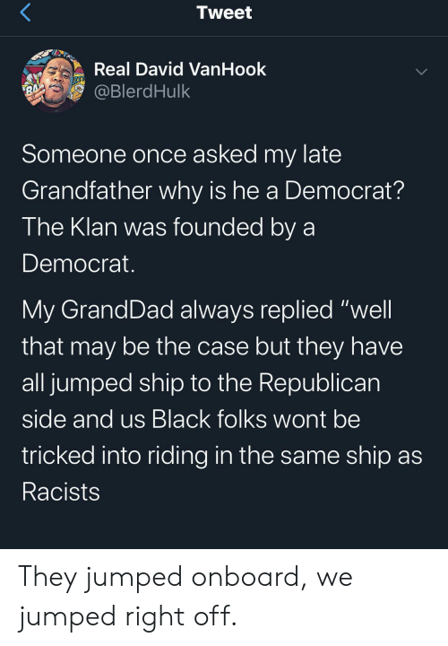 "Racists: Tweet  Real David VanHook  @BlerdHulk  BA  Someone once asked my late  Grandfather why is he a Democrat?  The Klan was founded by a  Democrat.  My GrandDad always replied ""well  that may be the case but they have  all jumped ship to the Republican  side and us Black folks wont be  tricked into riding in the same ship as  Racists  > They jumped onboard, we jumped right off."