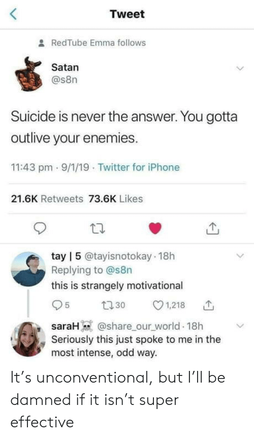 Suicide: Tweet  RedTube Emma follows  Satan  @s8n  Suicide is never the answer. You gotta  outlive your enemies.  11:43 pm - 9/1/19 Twitter for iPhone  21.6K Retweets 73.6K Likes  tay | 5 @tayisnotokay 18h  Replying to @s8n  this is strangely motivational  27 30  1,218  @share_our_world 18h  saraH  Seriously this just spoke to me in the  most intense, odd way. It's unconventional, but I'll be damned if it isn't super effective
