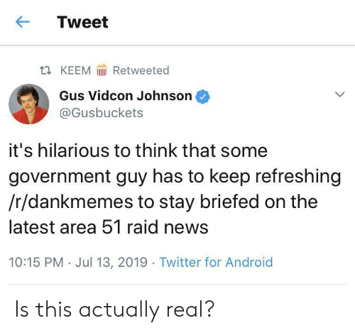 Android, News, and Twitter: Tweet  Retweeted  t KEEM  Gus Vidcon Johnson  @Gusbuckets  it's hilarious to think that some  government guy has to keep refreshing  /r/dankmemes to stay briefed on the  latest area 51 raid news  10:15 PM Jul 13, 2019 Twitter for Android Is this actually real?