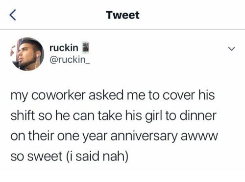 Girl, Awww, and Can: Tweet  ruckin  @ruckin_  my coworker asked me to cover his  shift so he can take his girl to dinner  on their one year anniversary awww  so sweet (i said nah)