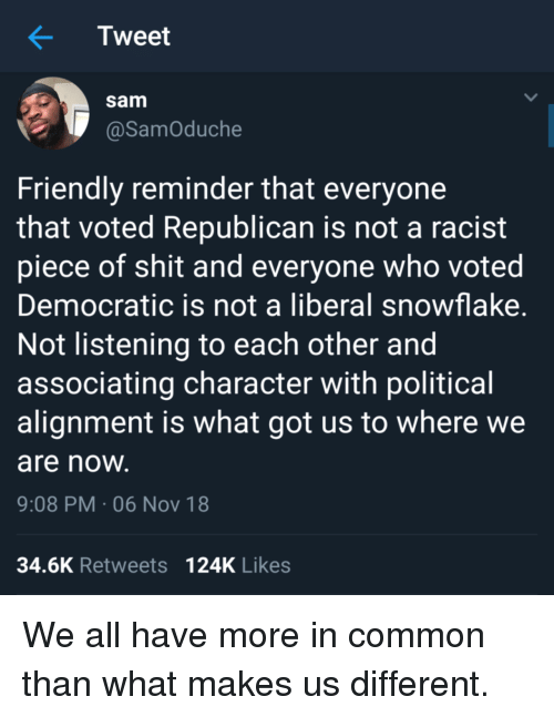 Shit, Common, and Racist: Tweet  sam  @SamOduche  Friendly reminder that everyone  that voted Republican is not a racist  piece of shit and everyone who voted  Democratic is not a liberal snowflake  Not listening to each other and  associating character with political  alignment is what got us to where we  are noW  9:08 PM-06 Nov 18  34.6K Retweets 124K Likes We all have more in common than what makes us different.