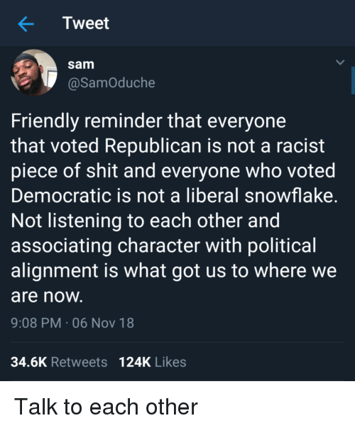 democratic: Tweet  sam  @SamOduche  Friendly reminder that everyone  that voted Republican is not a racist  piece of shit and everyone who voted  Democratic is not a liberal snowflake  Not listening to each other and  associating character with political  alignment is what got us to where we  are noW  9:08 PM-06 Nov 18  34.6K Retweets 124K Likes Talk to each other