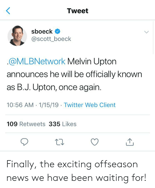 Memes, News, and Twitter: Tweet  sboeck  @scott_boeck  @MLBNetwork Melvin Upton  announces he will be officially known  as B.J. Upton, once again.  10:56 AM 1/15/19 Twitter Web Client  109 Retweets 335 Likes Finally, the exciting offseason news we have been waiting for!