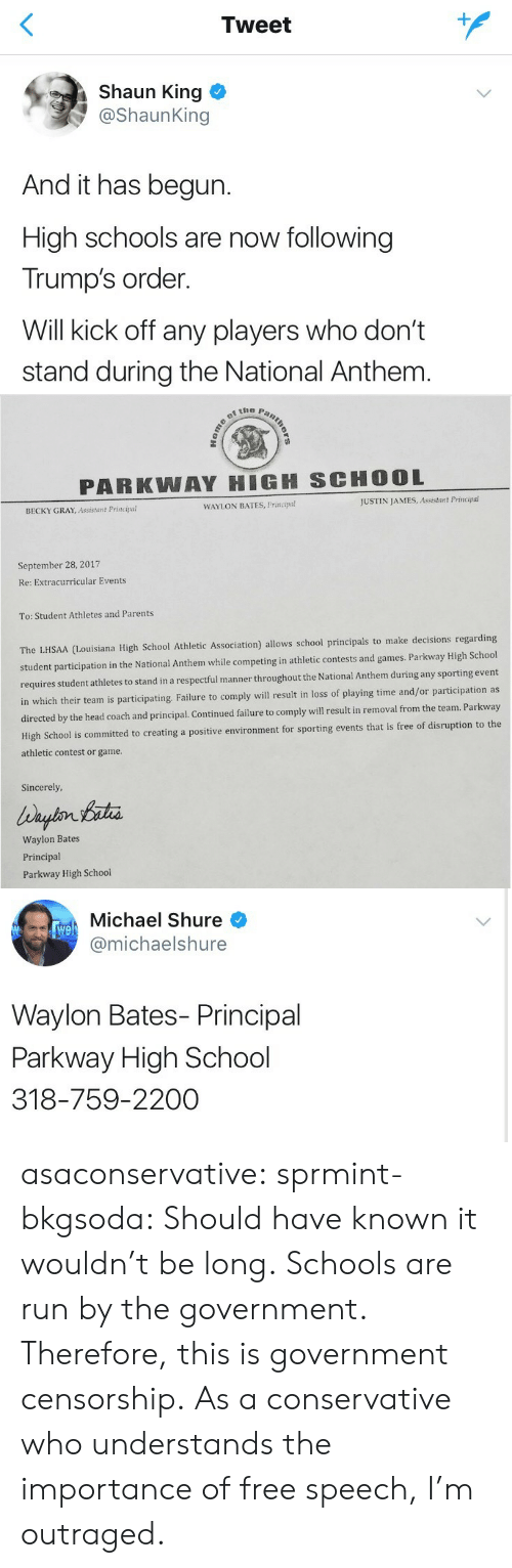 bates: Tweet  Shaun King  @ShaunKing  And it has begun.  High schools are now following  Trump's order.  Will kick off any players who don't  stand during the National Anthem   PARKWAY HIGH SCHOOL  BECKY GRAY, Assistant Principal  WAYLON BATES, Principa!  JUSTIN JAMES, Assistant Principal  September 28, 2017  Re: Extracurricular Events  To: Student Athletes and Parents  ouisiana High School Athletic Association) allows school principals to make decisions regarding  student participation in the National Anthem while competing in athletic contests and games. Parkway High School  hletes to stand in a respectful manner throughout the National Anthem during any sporting event  in which their team is participating. Failure to comply will result in loss of playing time and/or participation as  by the head coach and principal. Continued failure to comply will result in removal from the team. Parkway  porting events that is free of disruption to the  requires student at  High School is committed to creating a positive environment for s  athletic contest or game  Sincerely  Waylon Bates  Principal  Parkway High School   Michael Shure  @michaelshure  We  Waylon Bates- Principal  Parkway High School  318-759-2200 asaconservative:  sprmint-bkgsoda:  Should have known it wouldn't be long.  Schools are run by the government. Therefore, this is government censorship. As a conservative who understands the importance of free speech, I'm outraged.