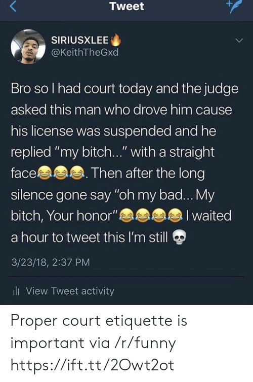 """Bad, Bitch, and Funny: Tweet  SIRIUSXLEE  @KeithTheGxd  Bro so l had court today and the judge  asked this man who drove him cause  his license was suspended and he  replied """"my bitch..."""" with a straight  face. Then after the long  silence gone say """"oh my bad... My  bitch, Your honor""""a  a hour to tweet this l'm still  3/23/18, 2:37 PM  ll View Tweet activity  a l waited Proper court etiquette is important via /r/funny https://ift.tt/2Owt2ot"""