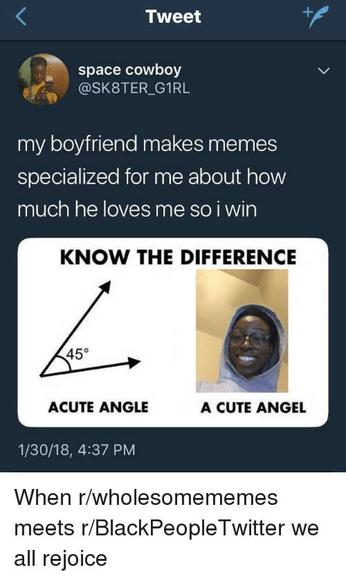 Blackpeopletwitter, Cute, and Memes: Tweet  space cowboy  @SK8TER_G1RL  my boyfriend makes memes  specialized for me about how  much he loves me so i wirn  KNOW THE DIFFERENCE  45°  ACUTE ANGLE  A CUTE ANGEL  1/30/18, 4:37 PM <p>When r/wholesomememes meets r/BlackPeopleTwitter we all rejoice</p>