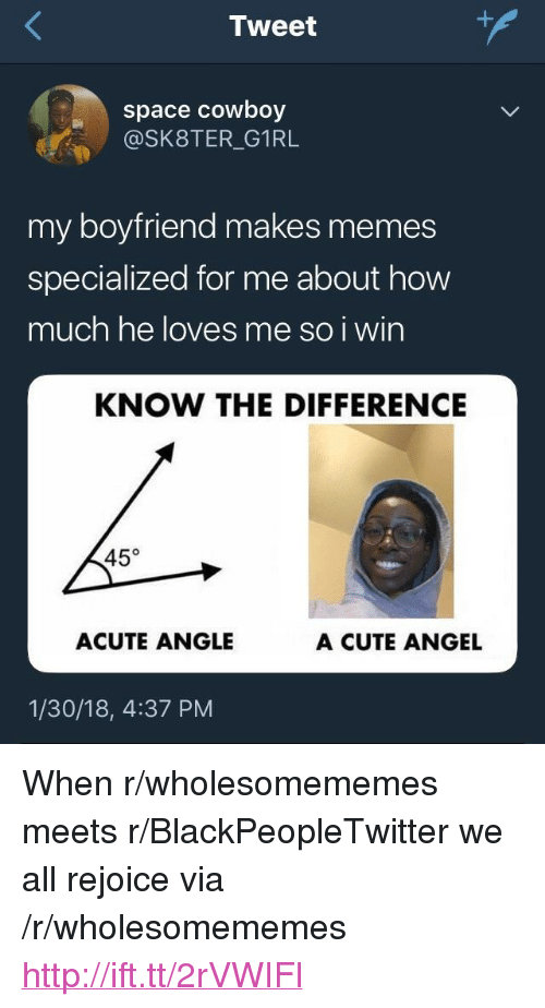 """Blackpeopletwitter, Cute, and Memes: Tweet  space cowboy  @SK8TER_G1RL  my boyfriend makes memes  specialized for me about how  much he loves me so i wirn  KNOW THE DIFFERENCE  45°  ACUTE ANGLE  A CUTE ANGEL  1/30/18, 4:37 PM <p>When r/wholesomememes meets r/BlackPeopleTwitter we all rejoice via /r/wholesomememes <a href=""""http://ift.tt/2rVWIFl"""">http://ift.tt/2rVWIFl</a></p>"""