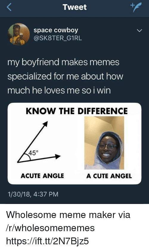 Cute, Meme, and Memes: Tweet  space cowboy  @SK8TER_G1RL  my boyfriend makes memes  specialized for me about how  much he loves me so i win  KNOW THE DIFFERENCE  45°  ACUTE ANGLE  A CUTE ANGEL  1/30/18, 4:37 PM Wholesome meme maker via /r/wholesomememes https://ift.tt/2N7Bjz5