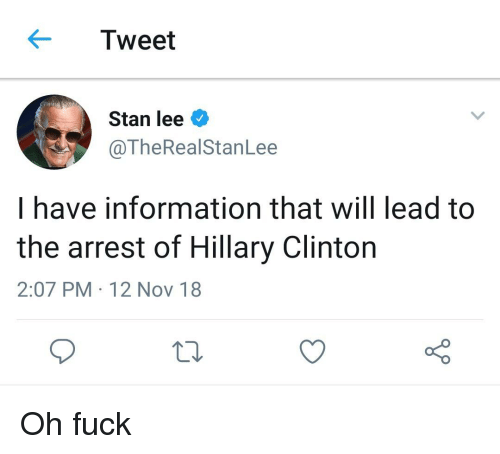 Hillary Clinton, Stan, and Stan Lee: Tweet  Stan lee  @TheRealStanLee  I have information that will lead to  the arrest of Hillary Clinton  2:07 PM 12 Nov 18