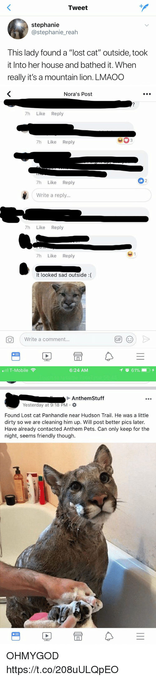 """Gif, T-Mobile, and Lost: Tweet  stephanie  @stephanie_reah  This lady found a """"lost cat"""" outside, took  it Into her house and bathed it. When  really it's a mountain lion. LMAOO   Nora's Post  7h Like Reply  7h Like Reply  2  7h Like Reply  Write a reply...  7h Like Reply  7h Like Reply  It looked sad outside :(  Write a comment.  GIF   .111 T-Mobile令  6:24 AM  イ  61%- . +  Anthem Stuff  Yesterday at 9:18 PM .  Found Lost cat Panhandle near Hudson Trail. He was a little  dirty so we are cleaning him up. Will post better pics later.  Have already contacted Anthem Pets. Can only keep for the  night, seems friendly though.  PE OHMYGOD https://t.co/208uULQpEO"""