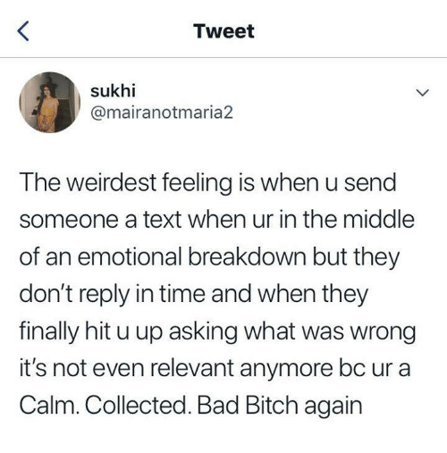 Bad, Bad Bitch, and Bitch: Tweet  sukhi  @mairanotmaria2  The weirdest feeling is when u send  someone a text when ur in the middle  of an emotional breakdown but they  don't reply in time and when they  finally hit u up asking what was wrong  it's not even relevant anymore bc ur a  Calm. Collected. Bad Bitch again