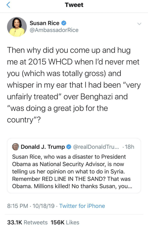 "Come Up: Tweet  Susan Rice O  @AmbassadorRice  Then why did you come up and hug  me at 2015 WHCD when l'd never met  you (which was totally gross) and  whisper in my ear that I had been ""very  unfairly treated"" over Benghazi and  ""was doing a great job for the  country""?  Donald J. Trump O @realDonaldTru... · 18h  Susan Rice, who was a disaster to President  Obama as National Security Advisor, is now  telling us her opinion on what to do in Syria.  Remember RED LINE IN THE SAND? That was  Obama. Millions killed! No thanks Susan, you...  8:15 PM · 10/18/19 · Twitter for iPhone  33.1K Retweets 156K Likes"