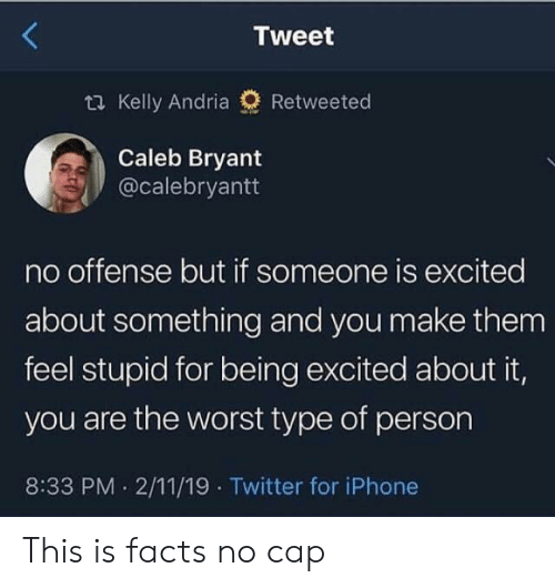 feel stupid: Tweet  t Kelly Andria  Retweeted  Caleb Bryant  @calebryantt  no offense but if someone is excited  about something and you make them  feel stupid for being excited about it,  you are the worst type of person  8:33 PM 2/11/19 Twitter for iPhone This is facts no cap