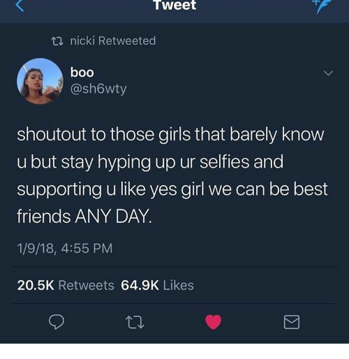 Boo, Friends, and Girls: Tweet  t nicki Retweeted  boo  @sh6wty  shoutout to those girls that barely know  u but stay hyping up ur selfies and  supporting u like yes girl we can be best  friends ANY DAY.  1/9/18, 4:55 PM  20.5K Retweets 64.9K Likes
