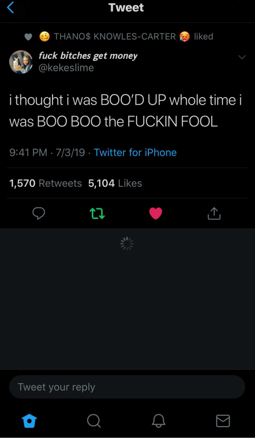 boo boo: Tweet  THANO$ KNOWLES-CARTER  liked  fuck bitches get money  @kekeslime  i thought i was BOO'D UP whole time  was BOO BOO the FUCKIN FOOL  9:41 PM 7/3/19 Twitter for iPhone  1,570 Retweets 5,104 Likes  Tweet your reply
