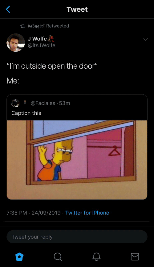 "Open The Door: Tweet  ti babygirl Retweeted  J Wolfe  @itsJWolfe  ""I'm outside open the door""  Ме:  @Facialss 53m  Caption this  7:35 PM 24/09/2019 Twitter for iPhone  Tweet your reply"