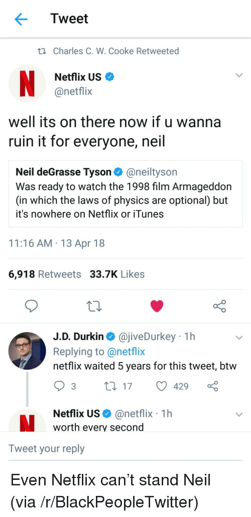 Blackpeopletwitter, Neil deGrasse Tyson, and Netflix: Tweet  ti Charles C. W. Cooke Retweeted  Netflix US  @netflix  well its on there now if u wanna  ruin it for everyone, neil  Neil deGrasse Tyson@neiltyson  Was ready to watch the 1998 film Armageddon  (in which the laws of physics are optional) but  it's nowhere on Netflix or iTunes  11:16 AM 13 Apr 18  6,918 Retweets 33.7K Likes  J.D. Durkin @jiveDurkey 1h  Replying to @netflix  netflix waited 5 years for this tweet, btw  Netflix US@netflix 1h  worth every second  Tweet your reply <p>Even Netflix can't stand Neil (via /r/BlackPeopleTwitter)</p>