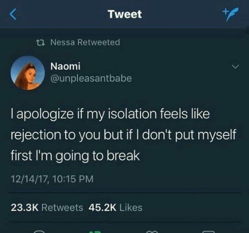 Break, Nessa, and Tweet: Tweet  ti Nessa Retweeted  Naomi  @unpleasantbabe  I apologize if my isolation feels like  rejection to you but if I don't put myself  first I'm going to break  12/14/17, 10:15 PM  23.3K Retweets 45.2K Likes