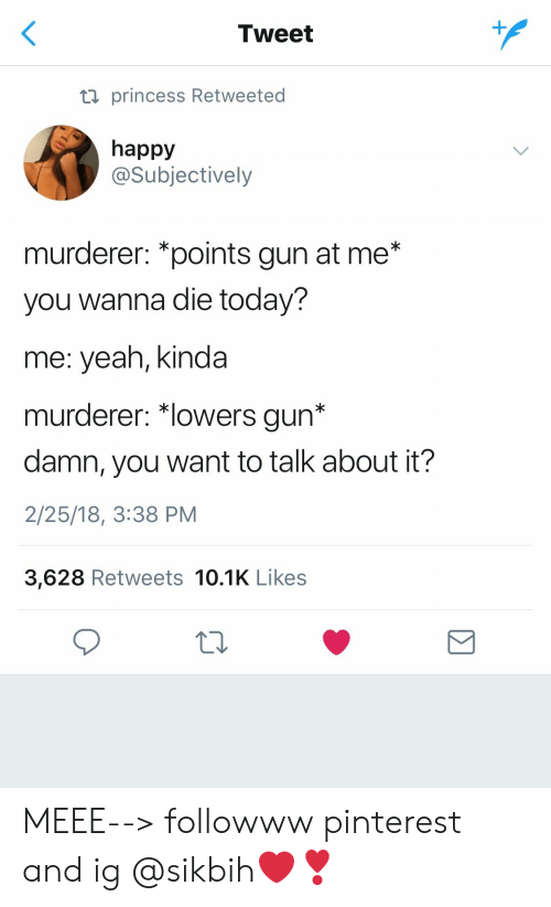 "Yeah, Pinterest, and Happy: Tweet  ti princess Retweeted  happy  @Subjectively  murderer: *points gun at me*  you wanna die today?  me: yeah, kinda  murderer: ""lowers gun*  damn, you want to talk about it?  2/25/18, 3:38 PM  3,628 Retweets 10.1K Likes MEEE--> followww pinterest and ig @sikbih❤️❣️"
