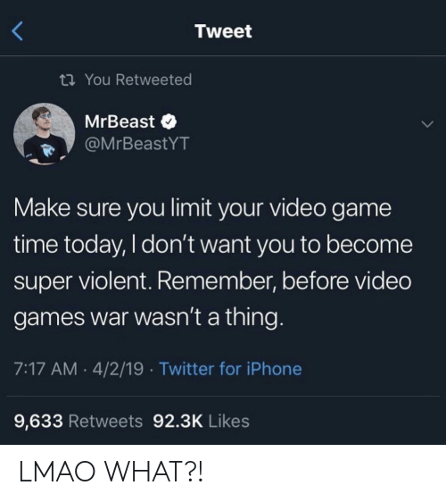 Iphone, Lmao, and Twitter: Tweet  ti You Retweeted  MrBeast  @MrBeastYT  Make sure you limit your video game  time today, I don't want you to become  super violent. Remember, before video  games war wasn't a thing.  7:17 AM 4/2/19 Twitter for iPhone  9,633 Retweets 92.3K Likes LMAO WHAT?!