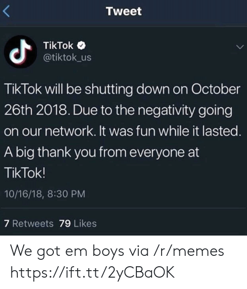 Memes, Thank You, and Boys: Tweet  TikTok <  @tiktok_us  TikTok will be shutting down on October  26th 2018. Due to the negativity going  on our network. It was fun while it lasted  A big thank you from everyone at  TikTok!  10/16/18, 8:30 PM  7 Retweets 79 Likes We got em boys via /r/memes https://ift.tt/2yCBaOK
