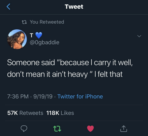 "Iphone, Twitter, and Mean: Tweet  tiYou Retweeted  @Ogbaddie  Someone said ""because I carry it well,  don't mean it ain't heavy "" I felt that  7:36 PM 9/19/19 Twitter for iPhone  57K Retweets 118K Likes"