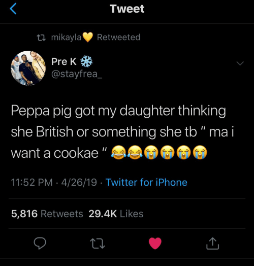 "Iphone, Twitter, and Iphone 5: Tweet  tl mikaylaRetweeted  Pre K  @stayfrea  Peppa pig got my daughter thinking  she British or something she tb"" ma i  want a cookae""  11:52 PM 4/26/19  Twitter for iPhone  5,816 Retweets 29.4K Likes"