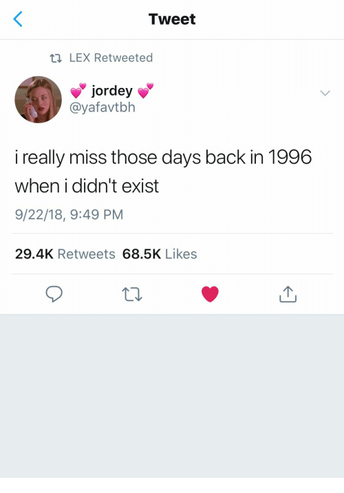 Back, Tweet, and Miss: Tweet  tn LEX Retweeted  @yafavtblh  i really miss those days back in 1996  when i didn't exist  9/22/18, 9:49 PM  29.4K Retweets 68.5K Likes