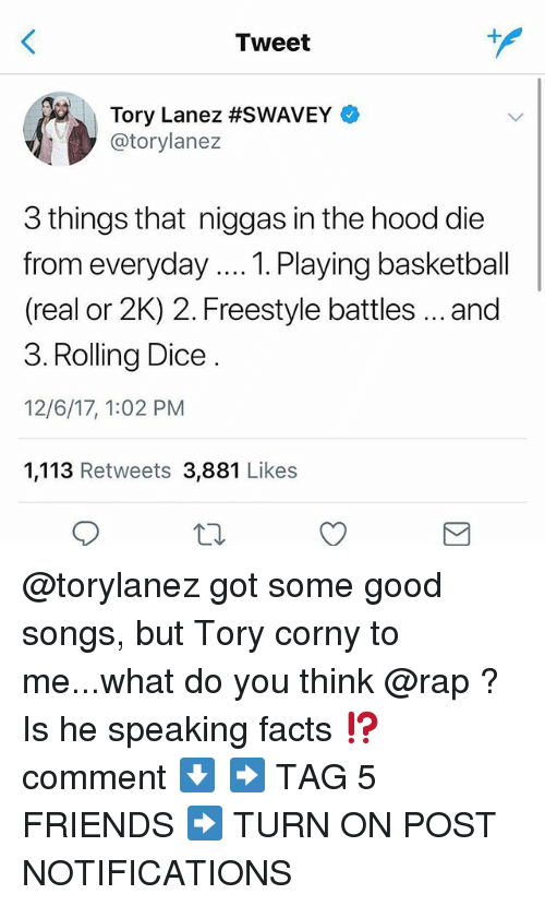 Basketball, Facts, and Friends: Tweet  Tory Lanez #SWAVEY  @torylanez  3 things that niggas in the hood die  from everyday... Playing basketball  (real or 2K) 2. Freestyle battles..and  3. Rolling Dice  12/6/17, 1:02 PM  1,113 Retweets 3,881 Likes @torylanez got some good songs, but Tory corny to me...what do you think @rap ? Is he speaking facts ⁉️ comment ⬇️ ➡️ TAG 5 FRIENDS ➡️ TURN ON POST NOTIFICATIONS