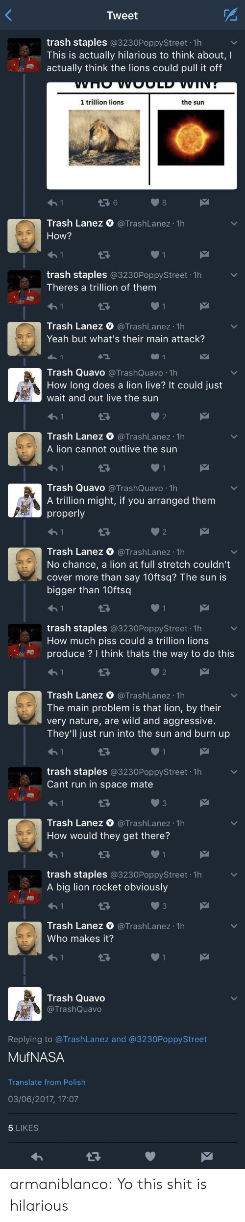 Polishable: Tweet  trash staples @3230PoppyStreet 1h  This is actually hilarious to think about, I  actually think the lions could pull it off  1 trillion lions  the sun  6  8  Trash Lanez V @TrashLanez 1h  How?  trash staples @3230PoppyStreet 1h  Theres a trillion of them  Trash Lanez @TrashLanez 1h  Yeah but what's their main attack?   Trash Quavo @TrashQuavo 1h  How long does a lion live? It could just  wait and out live the sun  2  Trash Lanez V @TrashLanez 1h  A lion cannot outlive the sun  Trash Quavo @TrashQuavo 1h  A trillion might, if you arranged them  properly  2  Trash Lanez V @TrashLanez 1h  No chance, a lion at full stretch couldn't  cover more than say 10ftsq? The sun is  bigger than 10ftsq  trash staples @3230PoppyStreet 1h  How much piss could a trillion lion:s  produce ? I think thats the way to do this  007 ,  2   Trash Lanez O @TrashLanez 1h  The main problem is that lion, by their  very nature, are wild and aggressive.  They'll just run into the sun and burn up  trash staples @3230PoppyStreet. 1h  Cant run in space mate  わ!  Trash Lanez @TrashLanez 1h  How would they get there?  ﹀  13  trash staples @3230PoppyStreet 1h  A big lion rocket obviously  Trash Lanez O@TrashLanez 1h  Who makes it?   Trash Quavo  @TrashQuavo  Replying to @TrashLanez and @3230PoppyStreet  MufNASA  Translate from Polish  03/06/2017, 17:07  5 LIKES armaniblanco: Yo this shit is hilarious