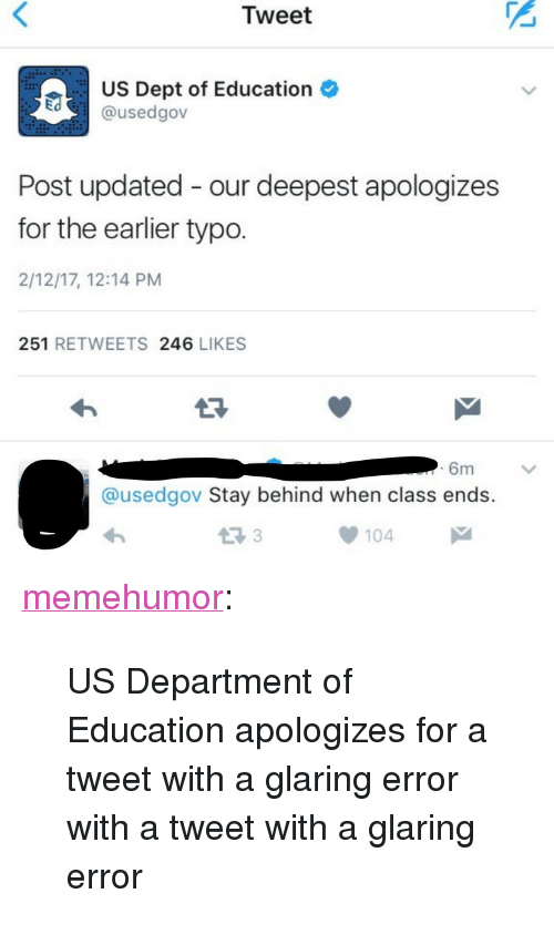 """Tumblr, Blog, and Http: Tweet  US Dept of Education  @usedgov  Post updated - our deepest apologizes  for the earlier typo.  2/12/17, 12:14 PM  251 RETWEETS 246 LIKES  6m  @usedgov Stay behind when class ends.  13 3  104 <p><a href=""""http://memehumor.tumblr.com/post/157212524308/us-department-of-education-apologizes-for-a-tweet"""" class=""""tumblr_blog"""">memehumor</a>:</p>  <blockquote><p>US Department of Education apologizes for a tweet with a glaring error with a tweet with a glaring error</p></blockquote>"""