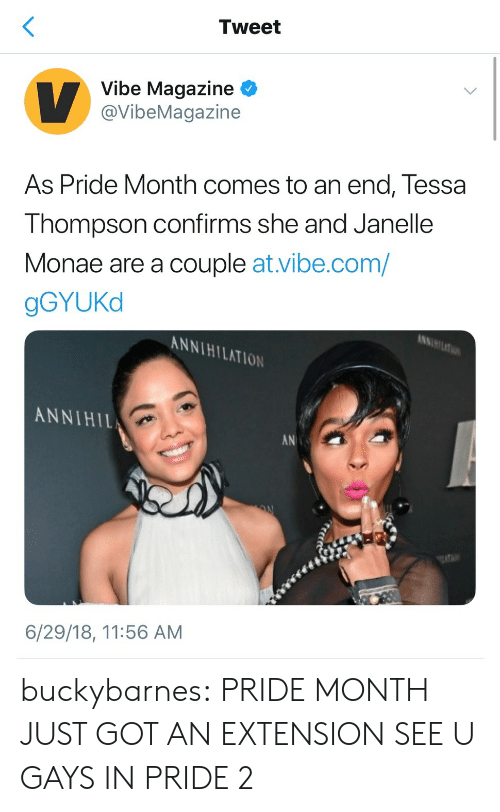 Tumblr, Janelle Monae, and Blog: Tweet  Vibe Magazine  @VibeMagazine  As Pride Month comes to an end, Tessa  Thompson confirms she and Janelle  Monae are a couple at.vibe.com/  gGYUKd  KNNIHILATION  ANNIHIL  AN  6/29/18, 11:56 AM buckybarnes: PRIDE MONTH JUST GOT AN EXTENSION SEE U GAYS IN PRIDE 2
