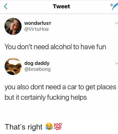 Fucking, Funny, and Alcohol: Tweet  wondarlusT  @VirtuHoe  You don't need alcohol to have fun  dog daddy  @broebong  you also dont need a car to get places  but it certainly fucking helps That's right 😂💯