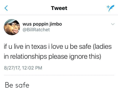 Ignore This: Tweet  wus poppin jimbo  @BillRatchet  if u live in texas i love u be safe (ladies  in relationships please ignore this)  8/27/17, 12:02 PM Be safe