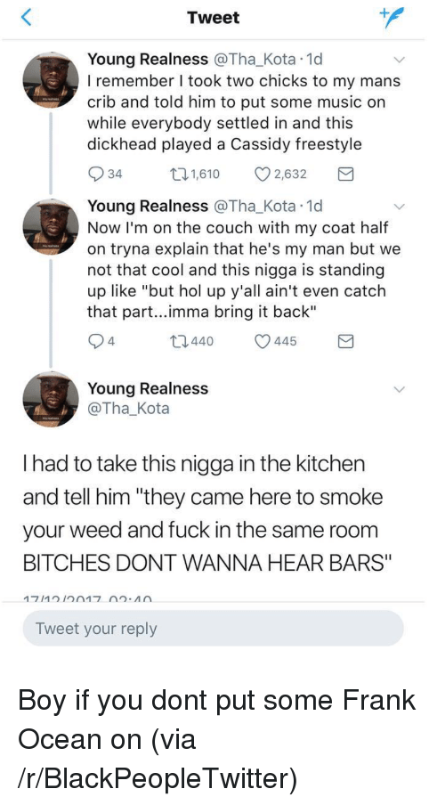 """Blackpeopletwitter, Frank Ocean, and Music: Tweet  Young Realness @Tha_Kota 1d  I remember I took two chicks to my mans  crib and told him to put some music on  while everybody settled in and this  dickhead played a Cassidy freestyle  34  1,610 2,632  Young Realness @Tha_Kota 1d  Now I'm on the couch with my coat half  on tryna explain that he's my man but we  not that cool and this nigga is standing  up like """"but hol up y'all ain't even catch  that part...imma bring it back""""  4  t0440 445  Young Realness  @Tha_Kota  I had to take this nigga in the kitchen  and tell him """"they came here to smoke  your weed and fuck in the same room  BITCHES DONT WANNA HEAR BARS""""  Tweet your reply <p>Boy if you dont put some Frank Ocean on (via /r/BlackPeopleTwitter)</p>"""