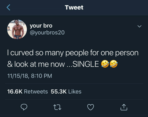 Single, One, and Tweet: Tweet  your bro  @yourbros20  I curved so many people for one person  & look at me now ...SINGLE  11/15/18, 8:10 PM  16.6K Retweets 55.3K Likes