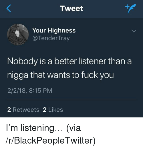 Blackpeopletwitter, Fuck You, and Fuck: Tweet  Your Highness  @TenderTray  Nobody is a better listener than a  nigga that wants to fuck you  2/2/18, 8:15 PM  2 Retweets 2 Likes <p>I'm listening… (via /r/BlackPeopleTwitter)</p>