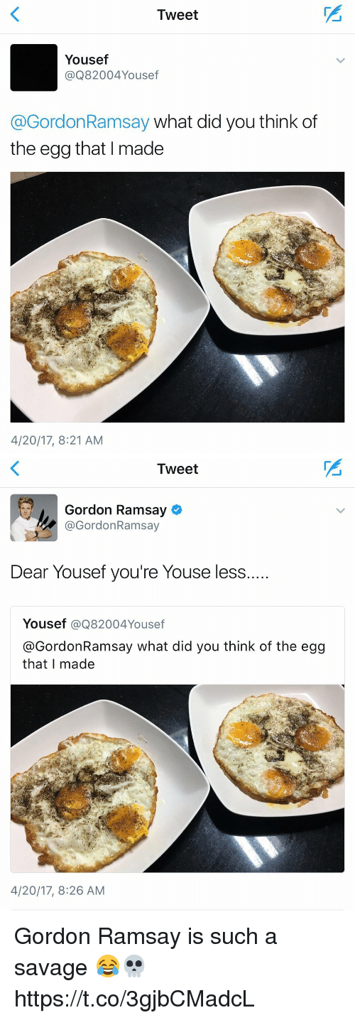 Gordon Ramsay, Savage, and Girl Memes: Tweet  Yousef  @Q82004Yousef  @GordonRamsay what did you think of  the egg that I made  4/20/17, 8:21 AM   Iweet  Gordon Ramsay  @GordonRamsay  Dear Yousef you're Youse less  Yousef @Q82004Yousef  @GordonRamsay what did you think of the egg  that I made  4/20/17, 8:26 AM Gordon Ramsay is such a savage 😂💀 https://t.co/3gjbCMadcL